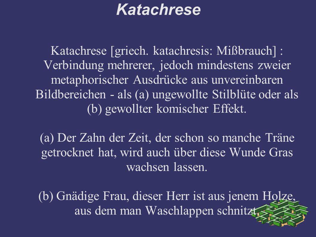 Katachrese Katachrese [griech. katachresis: Mißbrauch] : Verbindung mehrerer, jedoch mindestens zweier metaphorischer Ausdrücke aus unvereinbaren Bild
