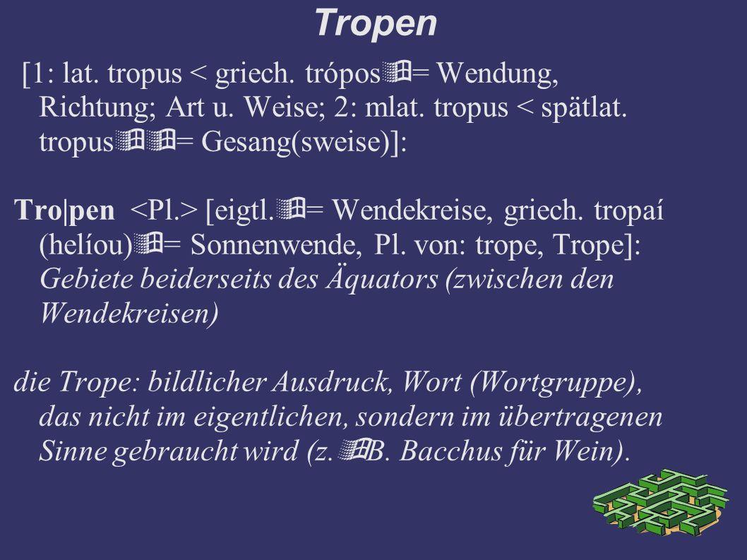 Tropen [1: lat. tropus < griech. trópos  = Wendung, Richtung; Art u. Weise; 2: mlat. tropus < spätlat. tropus  = Gesang(sweise)]: Tro|pen [eigtl. 