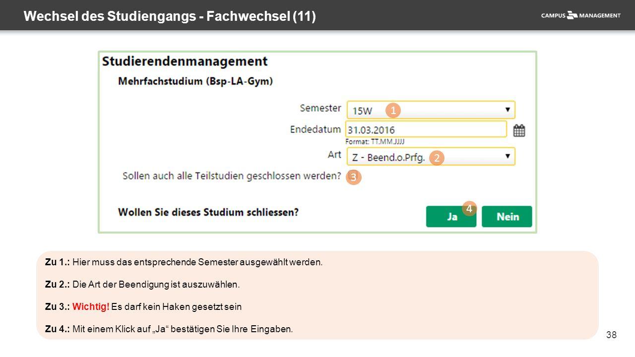 38 Wechsel des Studiengangs - Fachwechsel (11) 1 2 3 4 Zu 1.: Hier muss das entsprechende Semester ausgewählt werden. Zu 2.: Die Art der Beendigung is