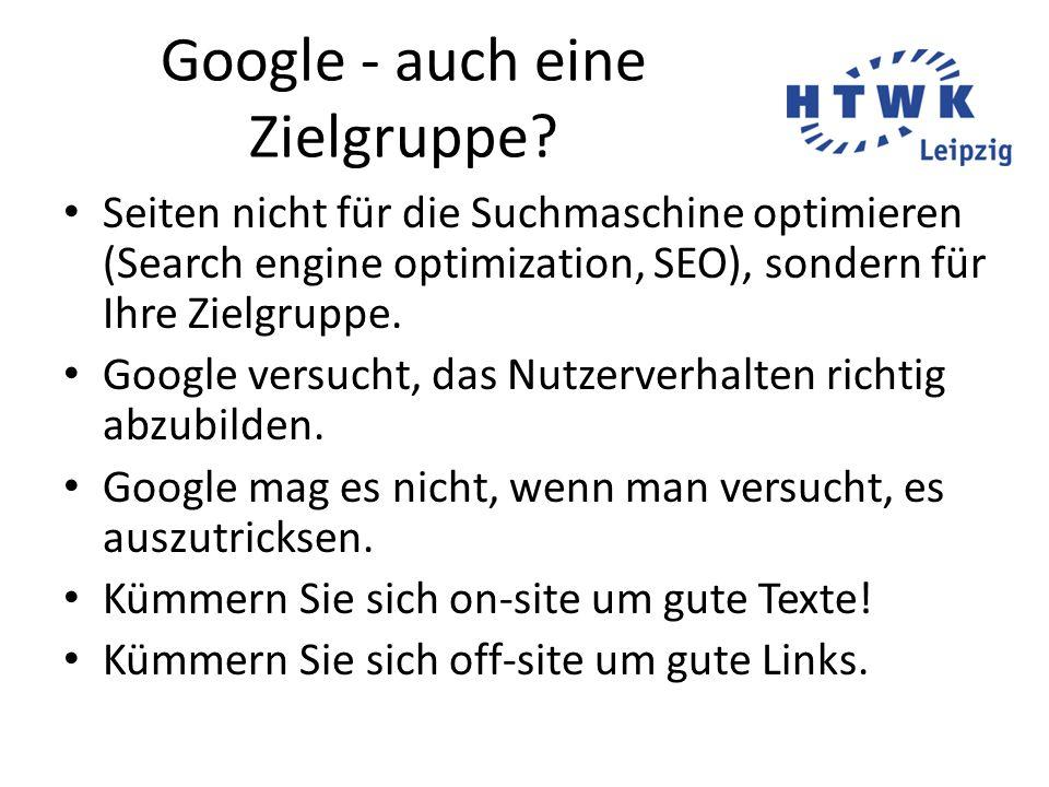 Google - auch eine Zielgruppe? Seiten nicht für die Suchmaschine optimieren (Search engine optimization, SEO), sondern für Ihre Zielgruppe. Google ver