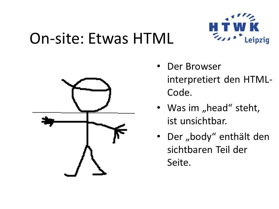 """On-site: Etwas HTML Der Browser interpretiert den HTML- Code. Was im """"head"""" steht, ist unsichtbar. Der """"body"""" enthält den sichtbaren Teil der Seite."""