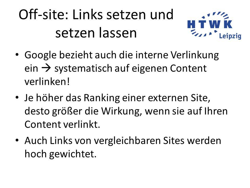 Off-site: Links setzen und setzen lassen Google bezieht auch die interne Verlinkung ein  systematisch auf eigenen Content verlinken! Je höher das Ran