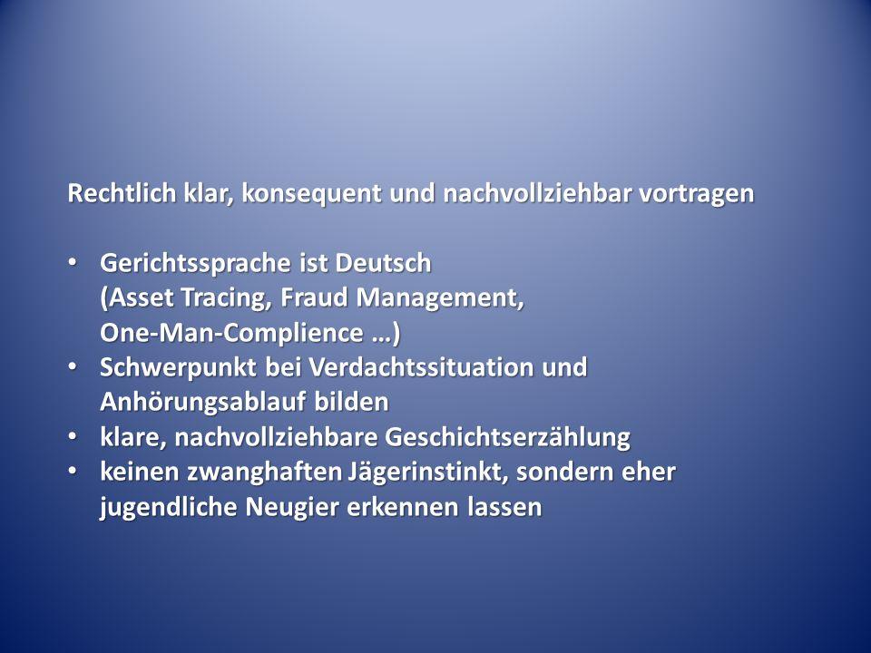 Rechtlich klar, konsequent und nachvollziehbar vortragen Gerichtssprache ist Deutsch (Asset Tracing, Fraud Management, One-Man-Complience …) Gerichtssprache ist Deutsch (Asset Tracing, Fraud Management, One-Man-Complience …) Schwerpunkt bei Verdachtssituation und Anhörungsablauf bilden Schwerpunkt bei Verdachtssituation und Anhörungsablauf bilden klare, nachvollziehbare Geschichtserzählung klare, nachvollziehbare Geschichtserzählung keinen zwanghaften Jägerinstinkt, sondern eher jugendliche Neugier erkennen lassen keinen zwanghaften Jägerinstinkt, sondern eher jugendliche Neugier erkennen lassen