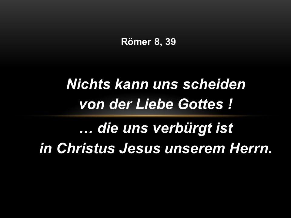 Nichts kann uns scheiden von der Liebe Gottes ! … die uns verbürgt ist in Christus Jesus unserem Herrn. Römer 8, 39