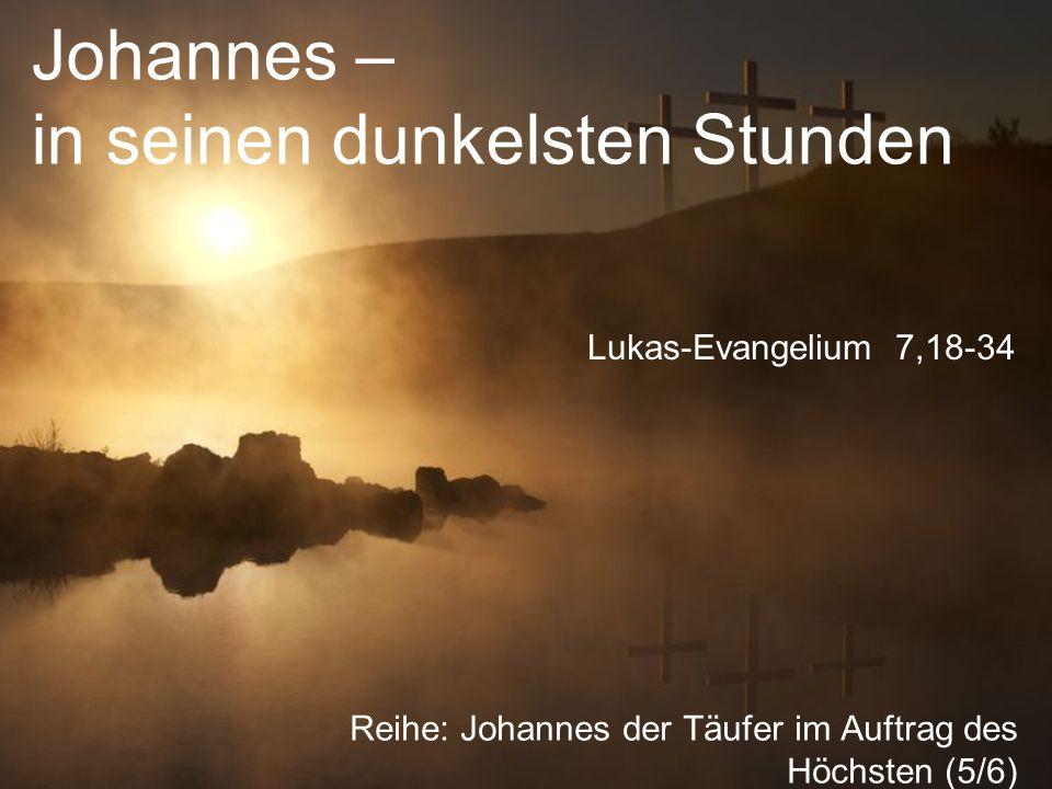 Johannes – in seinen dunkelsten Stunden Reihe: Johannes der Täufer im Auftrag des Höchsten (5/6) Lukas-Evangelium 7,18-34