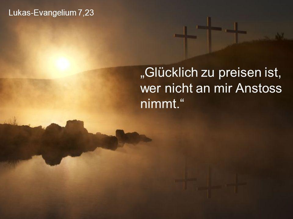 """Lukas-Evangelium 7,23 """"Glücklich zu preisen ist, wer nicht an mir Anstoss nimmt."""""""