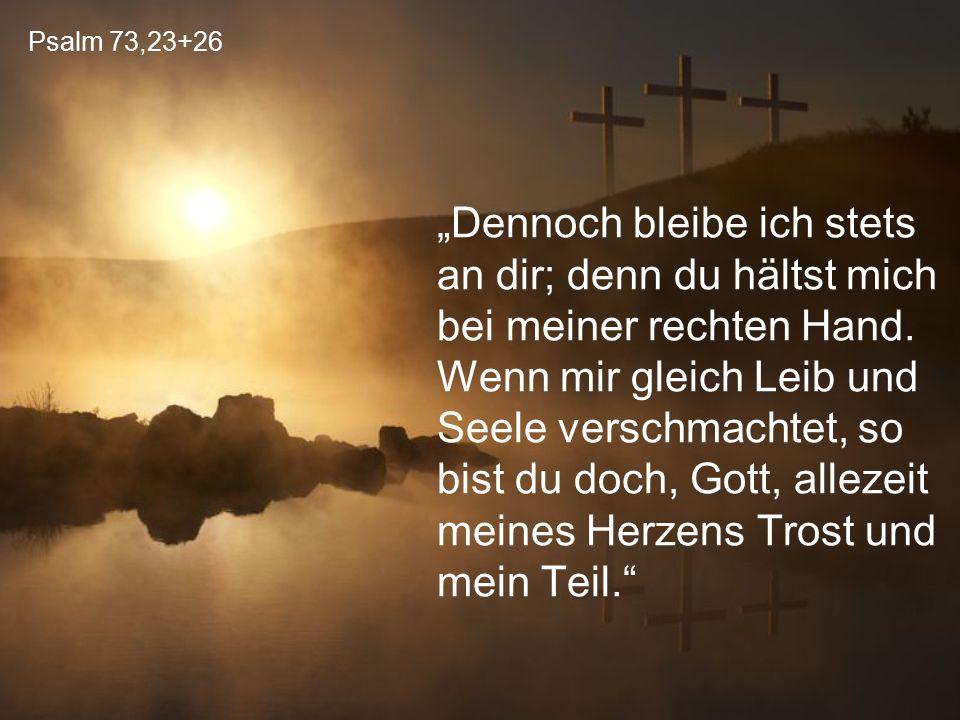 """Psalm 73,23+26 """"Dennoch bleibe ich stets an dir; denn du hältst mich bei meiner rechten Hand. Wenn mir gleich Leib und Seele verschmachtet, so bist du"""