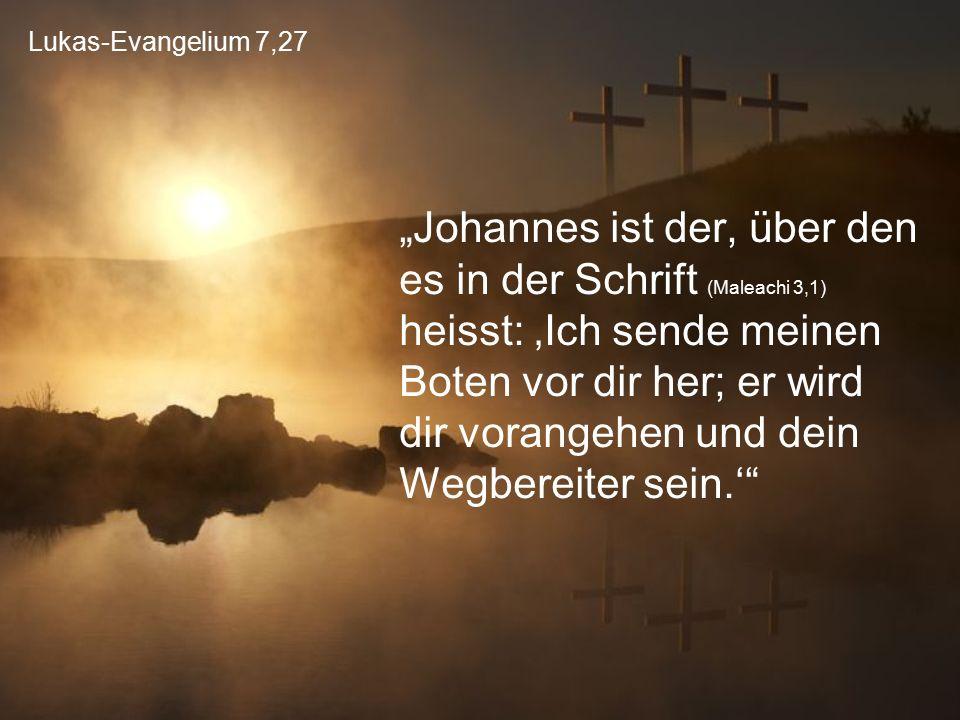"""Lukas-Evangelium 7,27 """"Johannes ist der, über den es in der Schrift (Maleachi 3,1) heisst: 'Ich sende meinen Boten vor dir her; er wird dir vorangehen"""