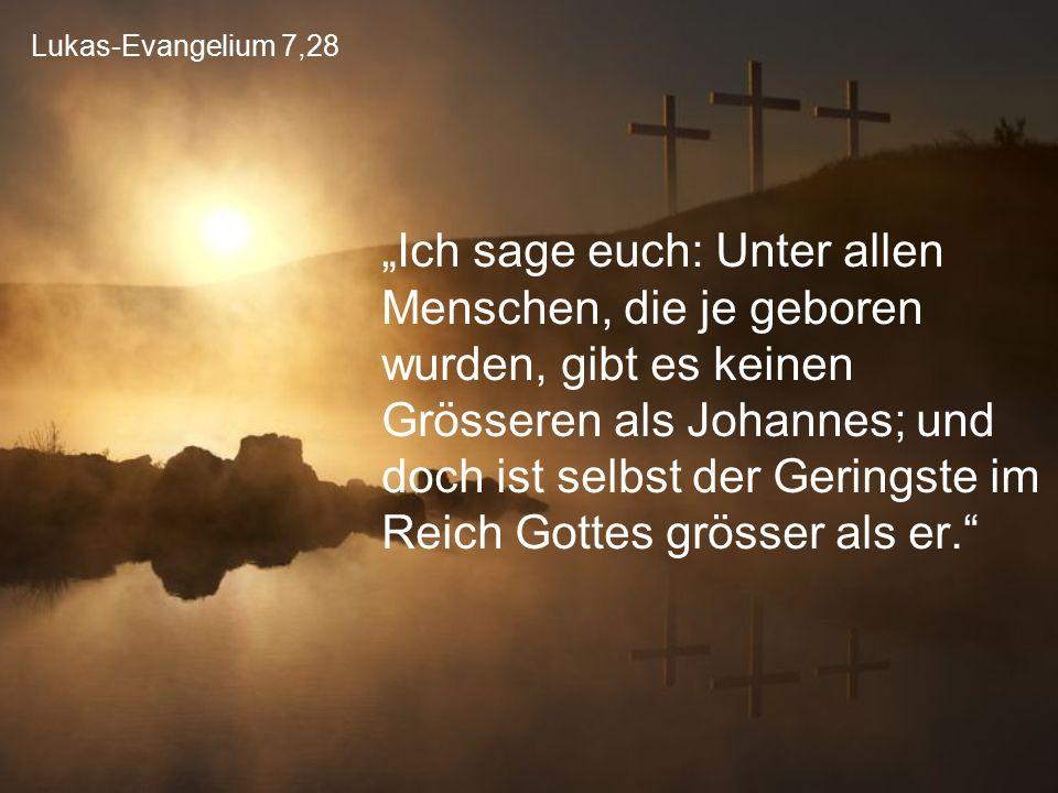 """Lukas-Evangelium 7,28 """"Ich sage euch: Unter allen Menschen, die je geboren wurden, gibt es keinen Grösseren als Johannes; und doch ist selbst der Geri"""