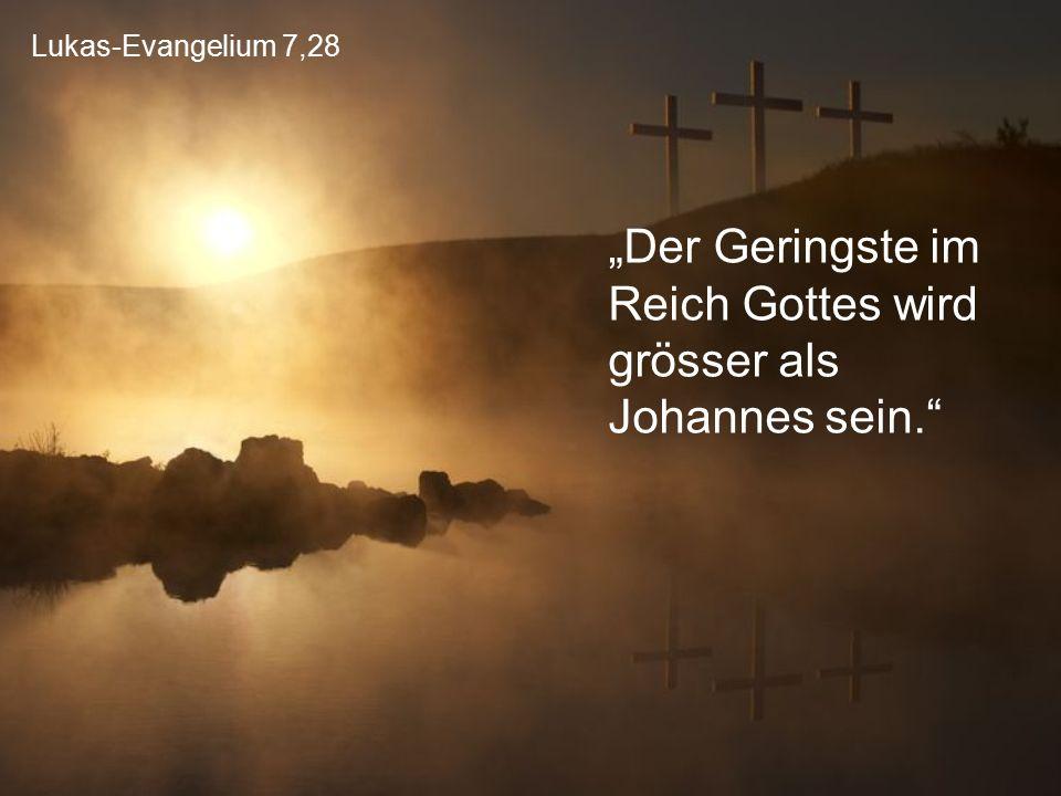 """Lukas-Evangelium 7,28 """"Der Geringste im Reich Gottes wird grösser als Johannes sein."""""""