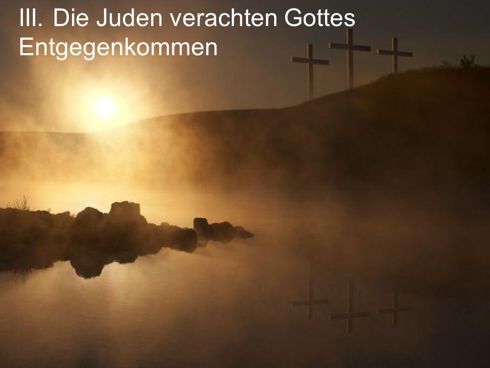III. Die Juden verachten Gottes Entgegenkommen