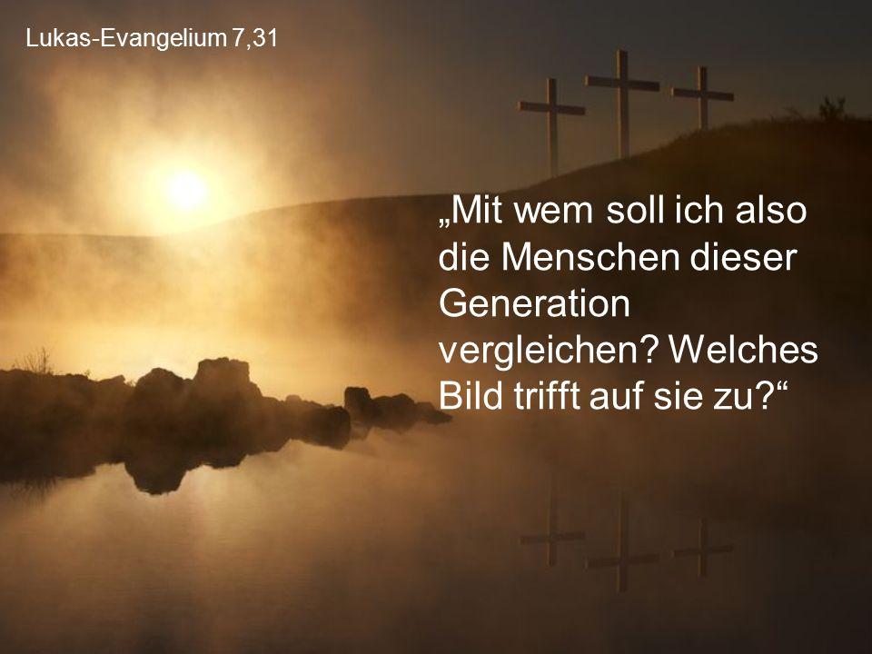 """Lukas-Evangelium 7,31 """"Mit wem soll ich also die Menschen dieser Generation vergleichen? Welches Bild trifft auf sie zu?"""""""