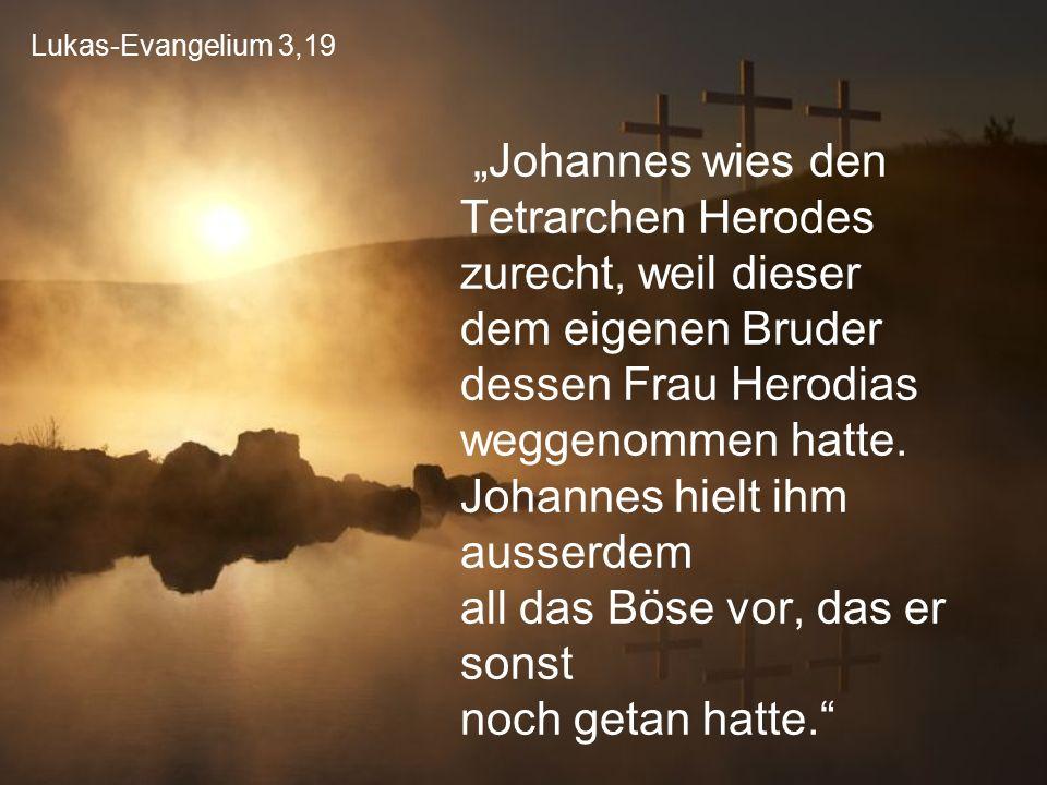 """Lukas-Evangelium 3,19 """"Johannes wies den Tetrarchen Herodes zurecht, weil dieser dem eigenen Bruder dessen Frau Herodias weggenommen hatte. Johannes h"""