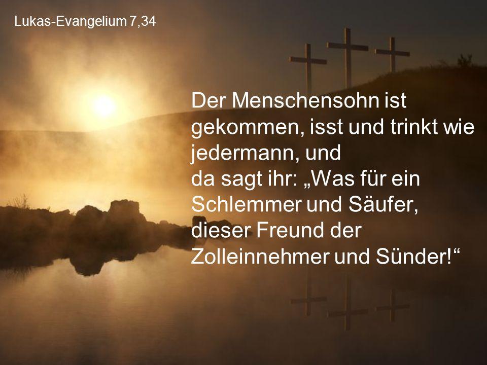 """Lukas-Evangelium 7,34 Der Menschensohn ist gekommen, isst und trinkt wie jedermann, und da sagt ihr: """"Was für ein Schlemmer und Säufer, dieser Freund"""
