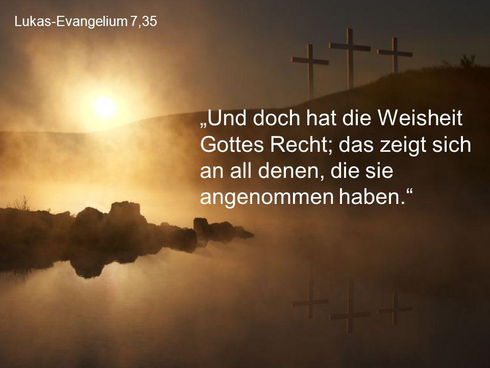 """Lukas-Evangelium 7,35 """"Und doch hat die Weisheit Gottes Recht; das zeigt sich an all denen, die sie angenommen haben."""""""