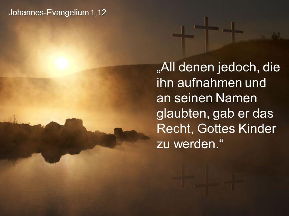 """Johannes-Evangelium 1,12 """"All denen jedoch, die ihn aufnahmen und an seinen Namen glaubten, gab er das Recht, Gottes Kinder zu werden."""""""