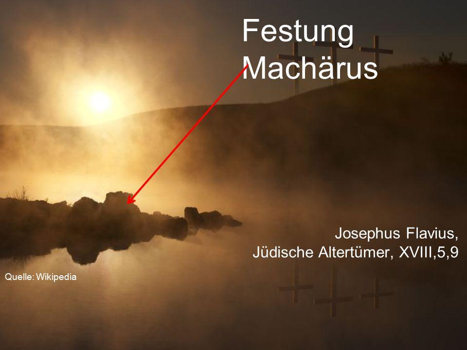 Festung Machärus Josephus Flavius, Jüdische Altertümer, XVIII,5,9 Quelle: Wikipedia