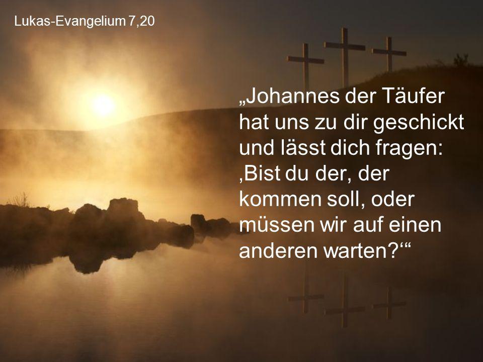 """Lukas-Evangelium 7,20 """"Johannes der Täufer hat uns zu dir geschickt und lässt dich fragen: 'Bist du der, der kommen soll, oder müssen wir auf einen an"""
