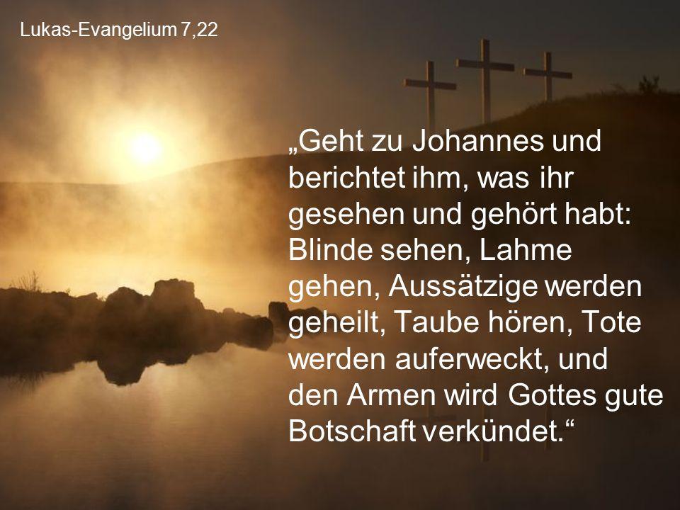 """Lukas-Evangelium 7,22 """"Geht zu Johannes und berichtet ihm, was ihr gesehen und gehört habt: Blinde sehen, Lahme gehen, Aussätzige werden geheilt, Taub"""