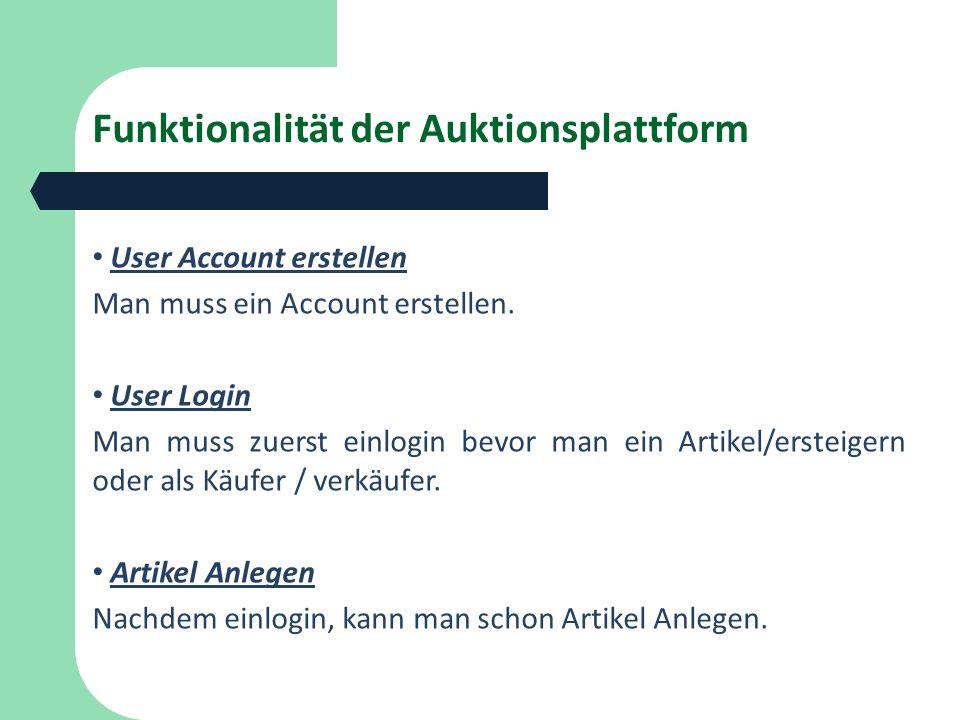Funktionalität der Auktionsplattform User Account erstellen Man muss ein Account erstellen. User Login Man muss zuerst einlogin bevor man ein Artikel/