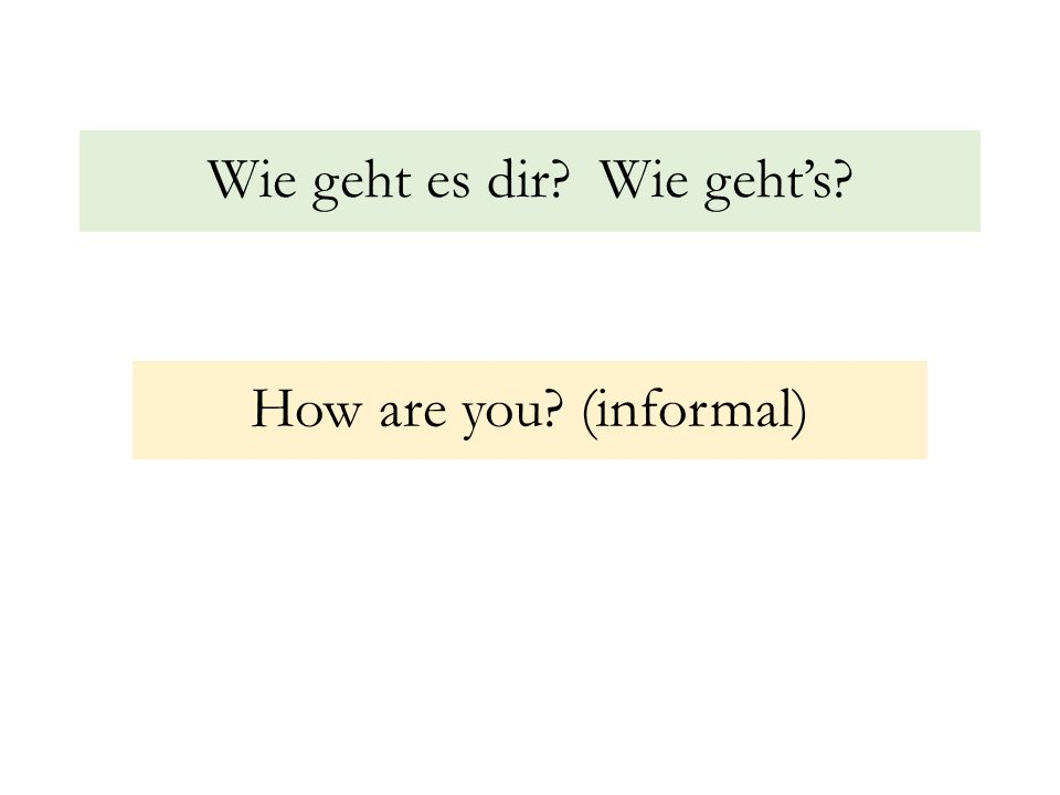 Wie geht es dir? Wie geht's? How are you? (informal)