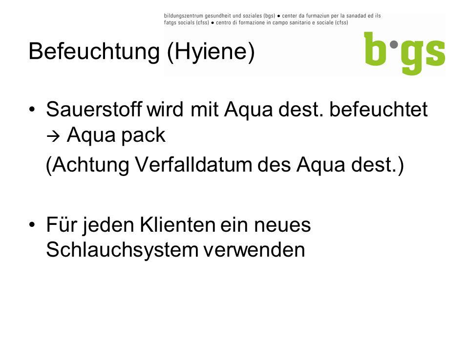 Befeuchtung (Hyiene) Sauerstoff wird mit Aqua dest. befeuchtet  Aqua pack (Achtung Verfalldatum des Aqua dest.) Für jeden Klienten ein neues Schlauch