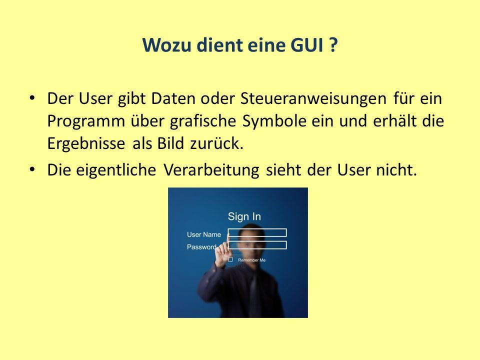 Wozu dient eine GUI ? Der User gibt Daten oder Steueranweisungen für ein Programm über grafische Symbole ein und erhält die Ergebnisse als Bild zurück