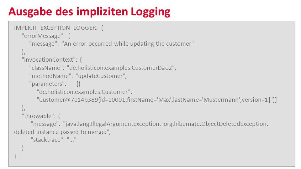 Bei Anruf: Fehler bereits behoben | Tobias Gindler & Sven Bunge | 22 Ausgabe des impliziten Logging ■n■n IMPLICIT_EXCEPTION_LOGGER: { errorMessage : { message : An error occurred while updating the customer }, invocationContext : { className : de.holisticon.examples.CustomerDao2 , methodName : updateCustomer , parameters : [{ de.holisticon.examples.Customer : Customer@7e14b389[id=10001,firstName= Max ,lastName= Mustermann ,version=1] }] }, throwable : { message : java.lang.IllegalArgumentException: org.hibernate.ObjectDeletedException: deleted instance passed to merge: , stacktrace : ... }