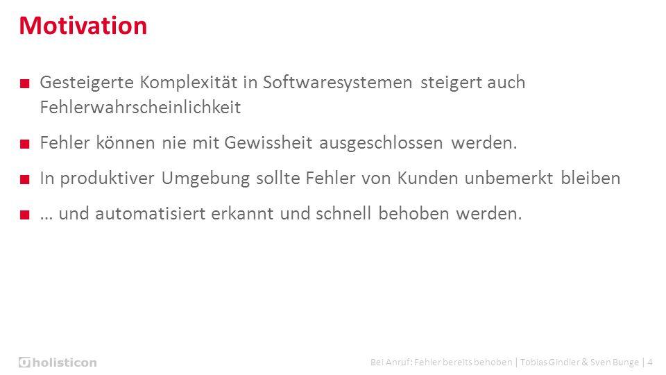 Bei Anruf: Fehler bereits behoben | Tobias Gindler & Sven Bunge | 4 Motivation ■ Gesteigerte Komplexität in Softwaresystemen steigert auch Fehlerwahrscheinlichkeit ■ Fehler können nie mit Gewissheit ausgeschlossen werden.