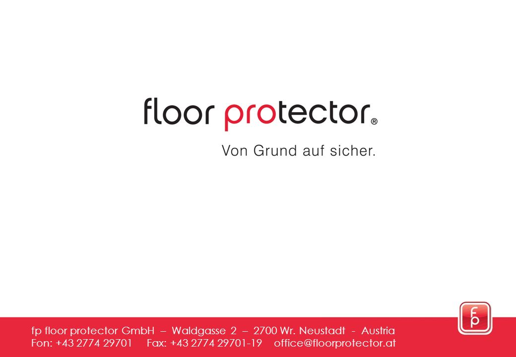 16 fp floor protector GmbH – Waldgasse 2 – 2700 Wr. Neustadt - Austria Fon: +43 2774 29701 Fax: +43 2774 29701-19 office@floorprotector.at