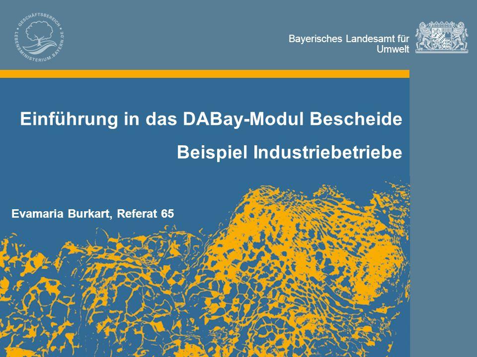 Bayerisches Landesamt für Umwelt Bayerisches Landesamt für Umwelt Einführung in das DABay-Modul Bescheide Beispiel Industriebetriebe Evamaria Burkart, Referat 65