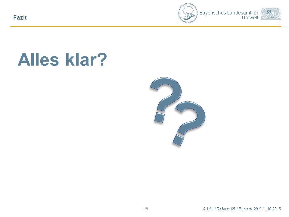Bayerisches Landesamt für Umwelt © LfU / Referat 65 / Burkart/ 29.9./1.10.2015 Fazit 19 Alles klar?