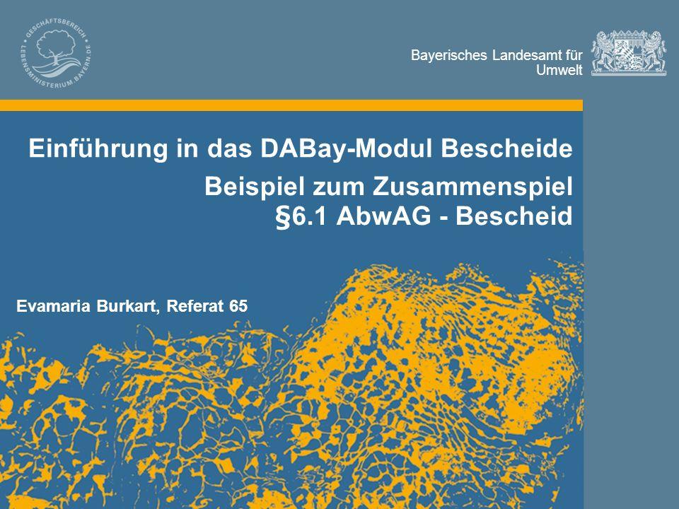 Bayerisches Landesamt für Umwelt Bayerisches Landesamt für Umwelt Einführung in das DABay-Modul Bescheide Beispiel zum Zusammenspiel §6.1 AbwAG - Bescheid Evamaria Burkart, Referat 65