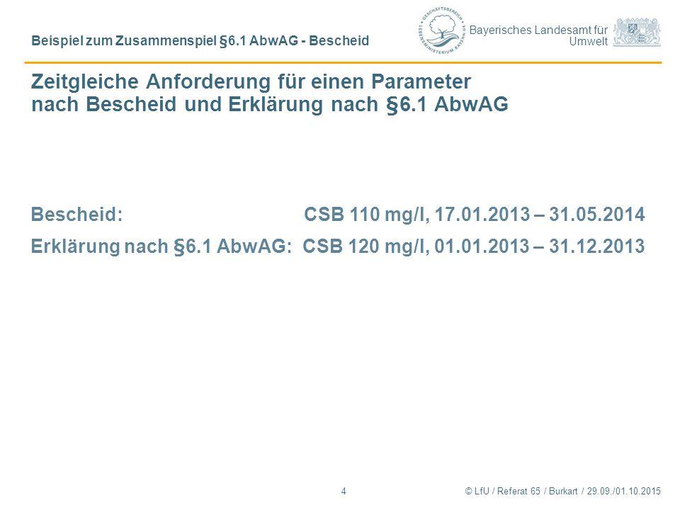 Bayerisches Landesamt für Umwelt Zeitgleiche Anforderung für einen Parameter nach Bescheid und Erklärung nach §6.1 AbwAG © LfU / Referat 65 / Burkart / 29.09./01.10.2015 Beispiel zum Zusammenspiel §6.1 AbwAG - Bescheid 4 Bescheid: CSB 110 mg/l, 17.01.2013 – 31.05.2014 Erklärung nach §6.1 AbwAG:CSB 120 mg/l, 01.01.2013 – 31.12.2013