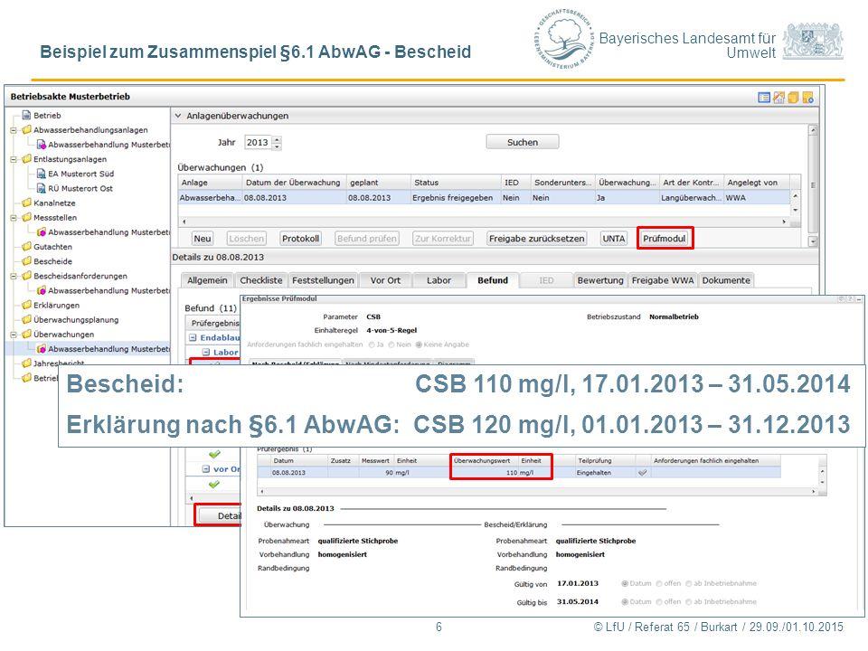 Bayerisches Landesamt für Umwelt © LfU / Referat 65 / Burkart / 29.09./01.10.2015 Beispiel zum Zusammenspiel §6.1 AbwAG - Bescheid 6 Bescheid: CSB 110 mg/l, 17.01.2013 – 31.05.2014 Erklärung nach §6.1 AbwAG:CSB 120 mg/l, 01.01.2013 – 31.12.2013