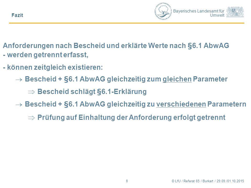 Bayerisches Landesamt für Umwelt © LfU / Referat 65 / Burkart / 29.09./01.10.2015 Fazit 8 Anforderungen nach Bescheid und erklärte Werte nach §6.1 AbwAG - werden getrennt erfasst, - können zeitgleich existieren:  Bescheid + §6.1 AbwAG gleichzeitig zum gleichen Parameter  Bescheid schlägt §6.1-Erklärung  Bescheid + §6.1 AbwAG gleichzeitig zu verschiedenen Parametern  Prüfung auf Einhaltung der Anforderung erfolgt getrennt