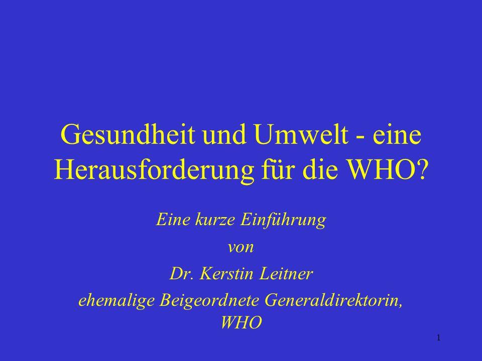 1 Gesundheit und Umwelt - eine Herausforderung für die WHO? Eine kurze Einführung von Dr. Kerstin Leitner ehemalige Beigeordnete Generaldirektorin, WH