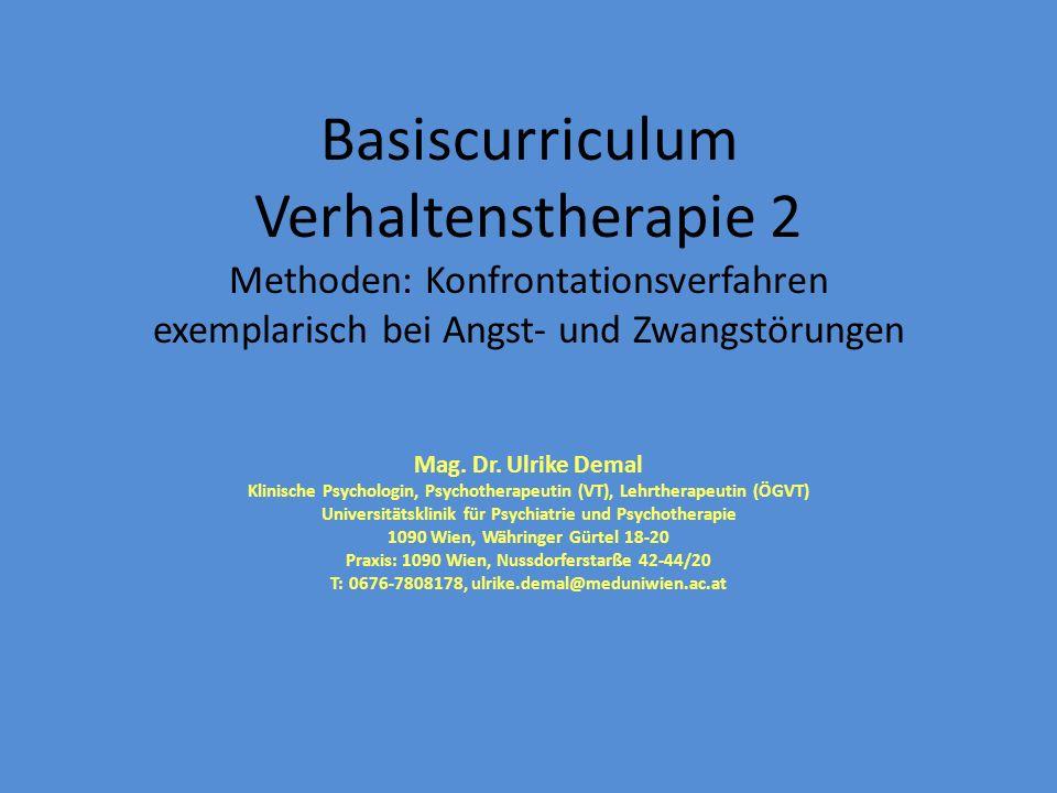 Basiscurriculum Verhaltenstherapie 2 Methoden: Konfrontationsverfahren exemplarisch bei Angst- und Zwangstörungen Mag. Dr. Ulrike Demal Klinische Psyc