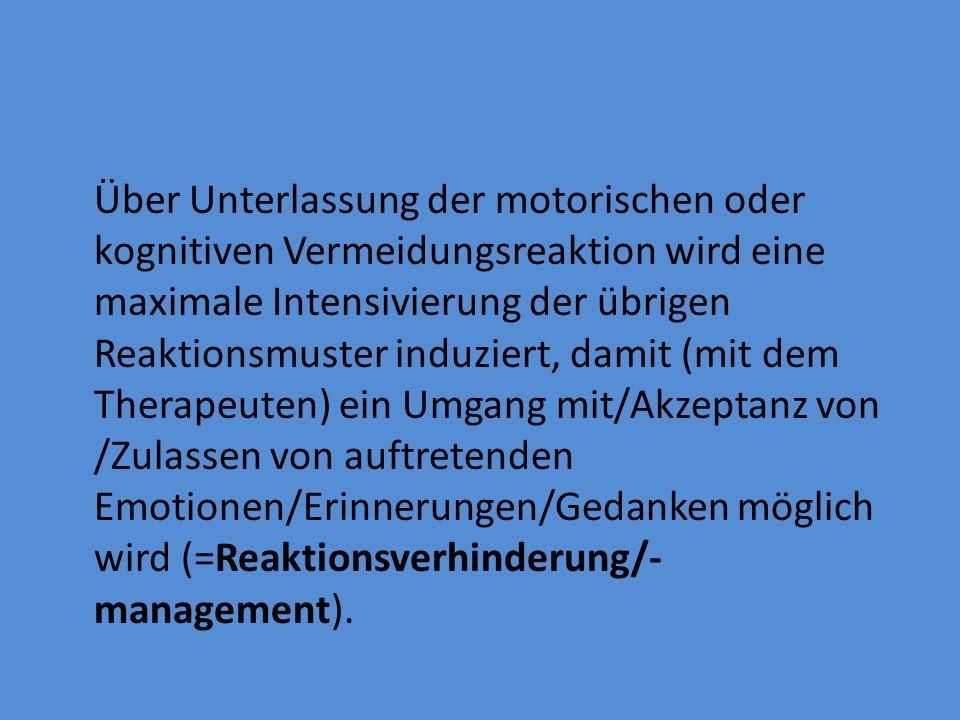 Über Unterlassung der motorischen oder kognitiven Vermeidungsreaktion wird eine maximale Intensivierung der übrigen Reaktionsmuster induziert, damit (