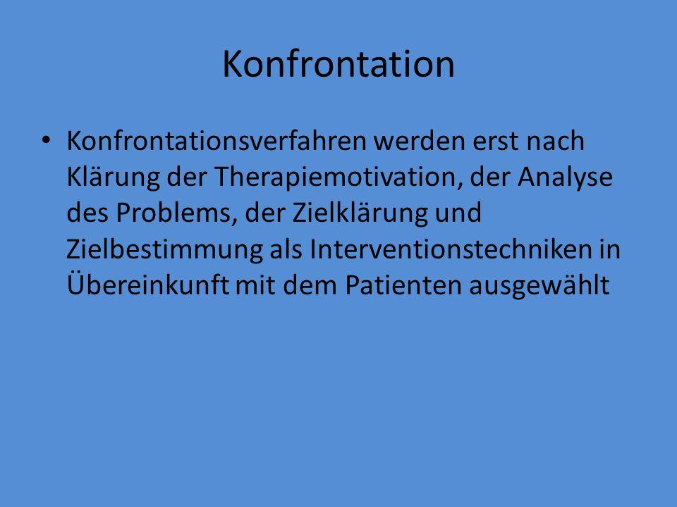 Konfrontation Konfrontationsverfahren werden erst nach Klärung der Therapiemotivation, der Analyse des Problems, der Zielklärung und Zielbestimmung al