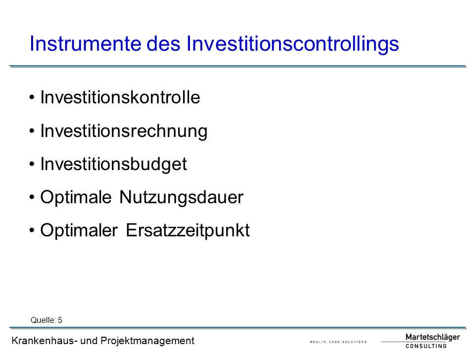 Krankenhaus- und Projektmanagement Instrumente des Investitionscontrollings Investitionskontrolle Investitionsrechnung Investitionsbudget Optimale Nutzungsdauer Optimaler Ersatzzeitpunkt Quelle: 5