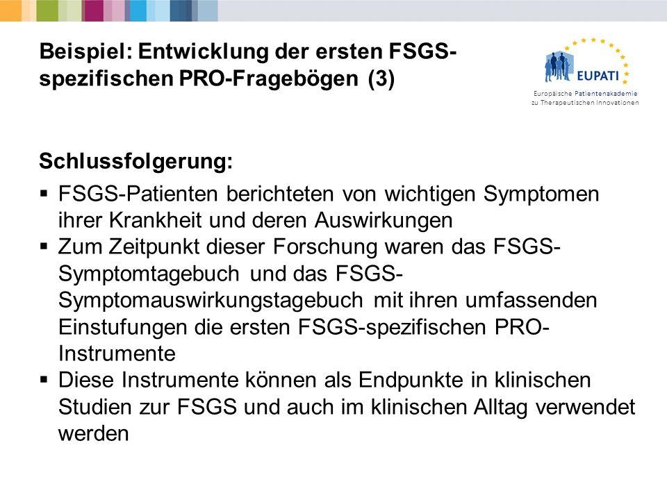 Europäische Patientenakademie zu Therapeutischen Innovationen Schlussfolgerung:  FSGS-Patienten berichteten von wichtigen Symptomen ihrer Krankheit und deren Auswirkungen  Zum Zeitpunkt dieser Forschung waren das FSGS- Symptomtagebuch und das FSGS- Symptomauswirkungstagebuch mit ihren umfassenden Einstufungen die ersten FSGS-spezifischen PRO- Instrumente  Diese Instrumente können als Endpunkte in klinischen Studien zur FSGS und auch im klinischen Alltag verwendet werden Beispiel: Entwicklung der ersten FSGS- spezifischen PRO-Fragebögen (3)