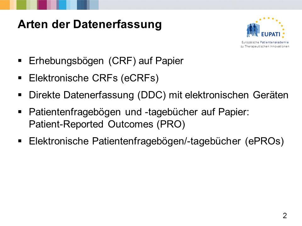 Europäische Patientenakademie zu Therapeutischen Innovationen  Erhebungsbögen (CRF) auf Papier  Elektronische CRFs (eCRFs)  Direkte Datenerfassung (DDC) mit elektronischen Geräten  Patientenfragebögen und -tagebücher auf Papier: Patient-Reported Outcomes (PRO)  Elektronische Patientenfragebögen/-tagebücher (ePROs) 2 Arten der Datenerfassung