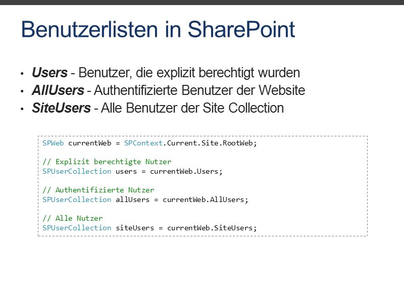 Benutzerlisten in SharePoint Users - Benutzer, die explizit berechtigt wurden AllUsers - Authentifizierte Benutzer der Website SiteUsers - Alle Benutzer der Site Collection SPWeb currentWeb = SPContext.Current.Site.RootWeb; // Explizit berechtigte Nutzer SPUserCollection users = currentWeb.Users; // Authentifizierte Nutzer SPUserCollection allUsers = currentWeb.AllUsers; // Alle Nutzer SPUserCollection siteUsers = currentWeb.SiteUsers;