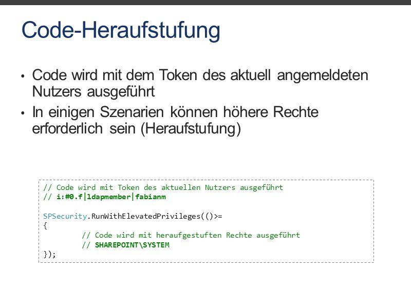 Code-Heraufstufung Code wird mit dem Token des aktuell angemeldeten Nutzers ausgeführt In einigen Szenarien können höhere Rechte erforderlich sein (Heraufstufung) // Code wird mit Token des aktuellen Nutzers ausgeführt // i:#0.f|ldapmember|fabianm SPSecurity.RunWithElevatedPrivileges(()>= { // Code wird mit heraufgestuften Rechte ausgeführt // SHAREPOINT\SYSTEM });