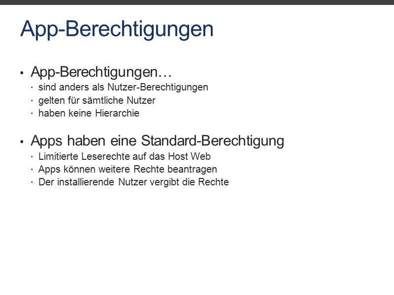 App-Berechtigungen App-Berechtigungen…  sind anders als Nutzer-Berechtigungen  gelten für sämtliche Nutzer  haben keine Hierarchie Apps haben eine Standard-Berechtigung  Limitierte Leserechte auf das Host Web  Apps können weitere Rechte beantragen  Der installierende Nutzer vergibt die Rechte