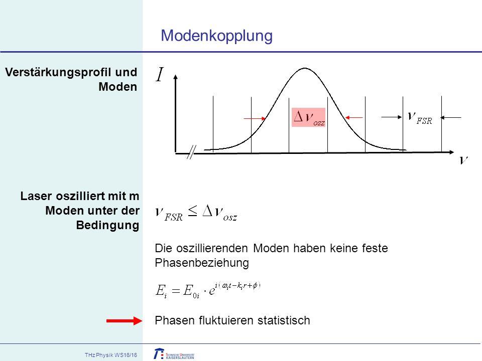 THz Physik WS16/16 Modenkopplung Die oszillierenden Moden haben keine feste Phasenbeziehung Phasen fluktuieren statistisch Laser oszilliert mit m Mode