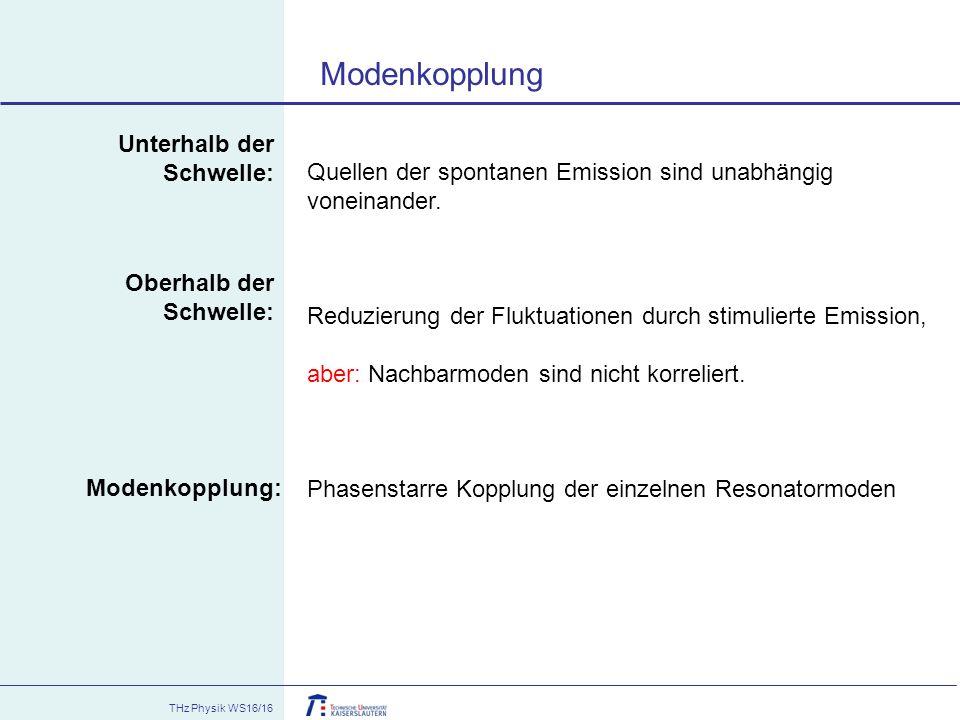 THz Physik WS16/16 Modenkopplung Modenkopplung: Unterhalb der Schwelle: Quellen der spontanen Emission sind unabhängig voneinander. Reduzierung der Fl