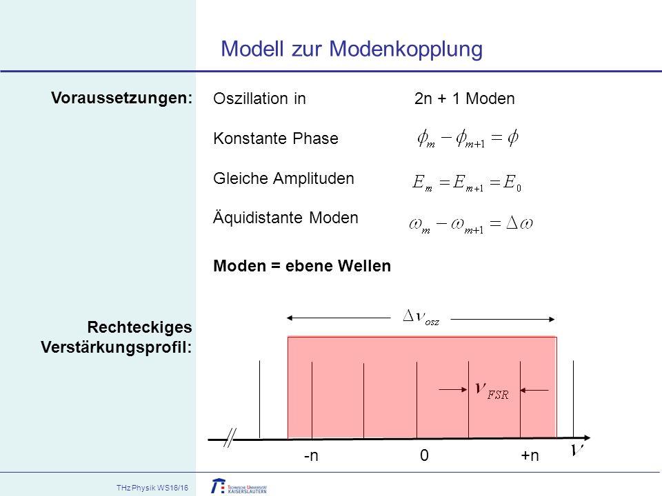 THz Physik WS16/16 Modell zur Modenkopplung Oszillation in 2n + 1 Moden Konstante Phase Gleiche Amplituden Äquidistante Moden -n 0 +n Voraussetzungen: