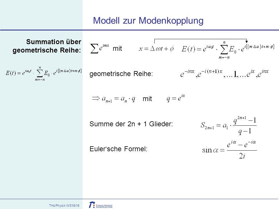 THz Physik WS16/16 Summation über geometrische Reihe: mit geometrische Reihe: mit Summe der 2n + 1 Glieder: Euler'sche Formel: Modell zur Modenkopplun